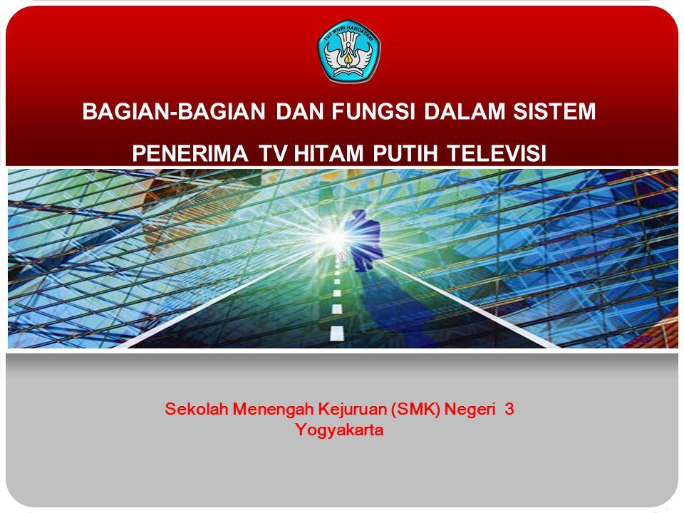BAGIAN-BAGIAN DAN FUNGSI DALAM SISTEM PENERIMA TV HITAM PUTIH TELEVISI Sekolah Menengah Kejuruan (SMK) Negeri 3 Yogyakarta
