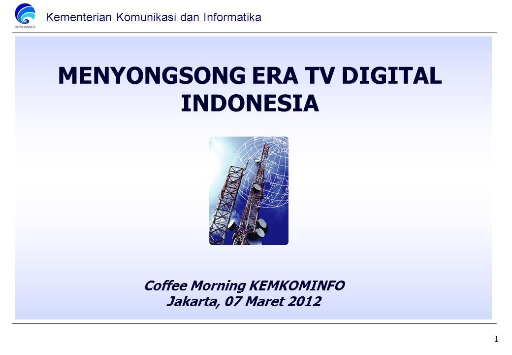 Kementerian Komunikasi dan Informatika MENYONGSONG ERA TV DIGITAL INDONESIA Coffee Morning KEMKOMINFO Jakarta, 07 Maret 2012 1