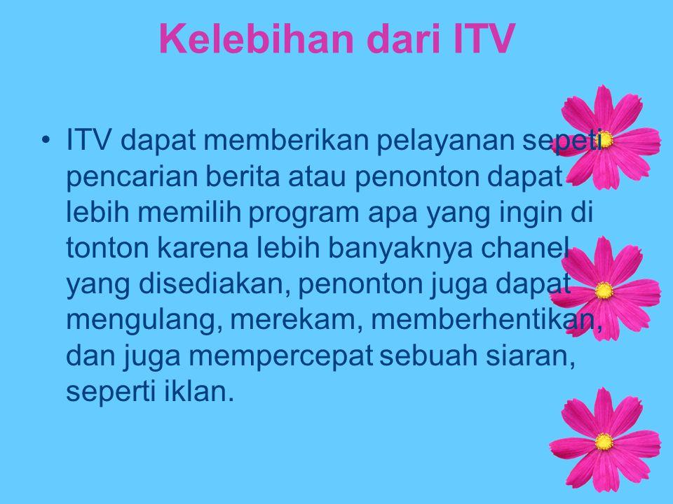 Kelebihan dari ITV ITV dapat memberikan pelayanan sepeti pencarian berita atau penonton dapat lebih memilih program apa yang ingin di tonton karena le