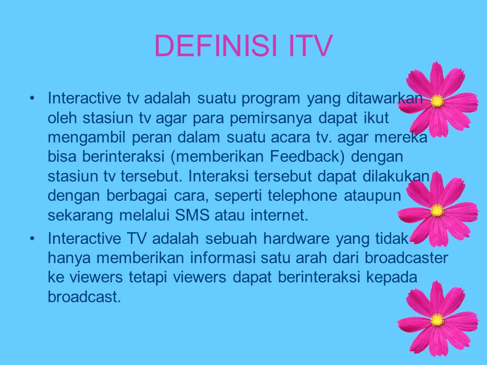 DEFINISI ITV Interactive tv adalah suatu program yang ditawarkan oleh stasiun tv agar para pemirsanya dapat ikut mengambil peran dalam suatu acara tv.