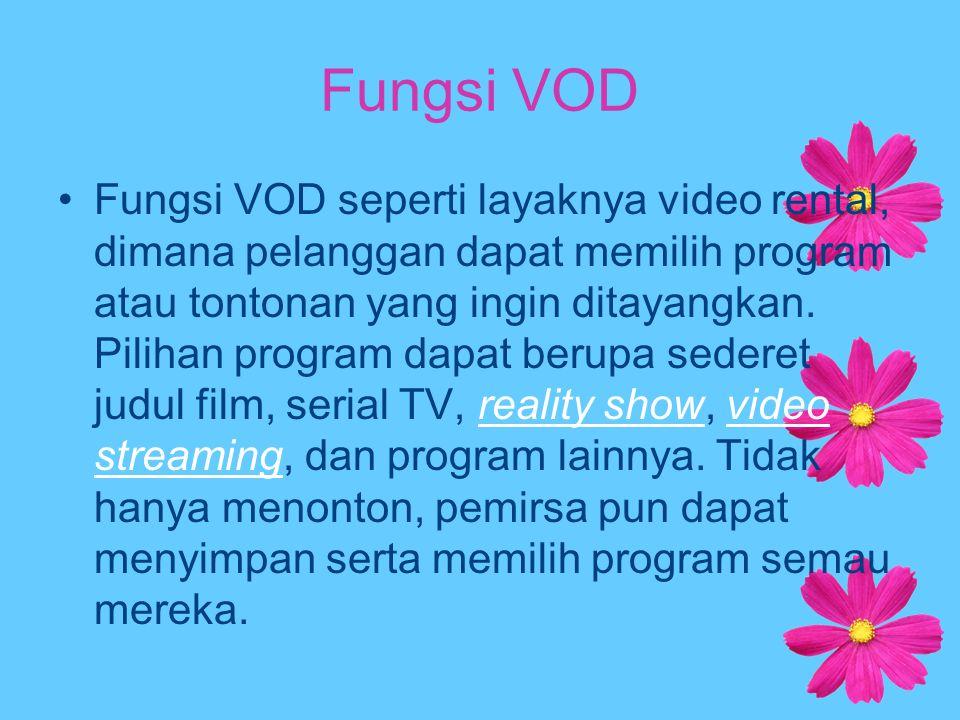 Fungsi VOD Fungsi VOD seperti layaknya video rental, dimana pelanggan dapat memilih program atau tontonan yang ingin ditayangkan. Pilihan program dapa