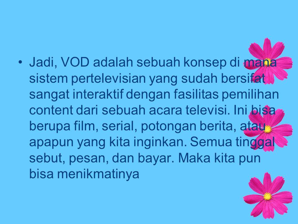 Jadi, VOD adalah sebuah konsep di mana sistem pertelevisian yang sudah bersifat sangat interaktif dengan fasilitas pemilihan content dari sebuah acara
