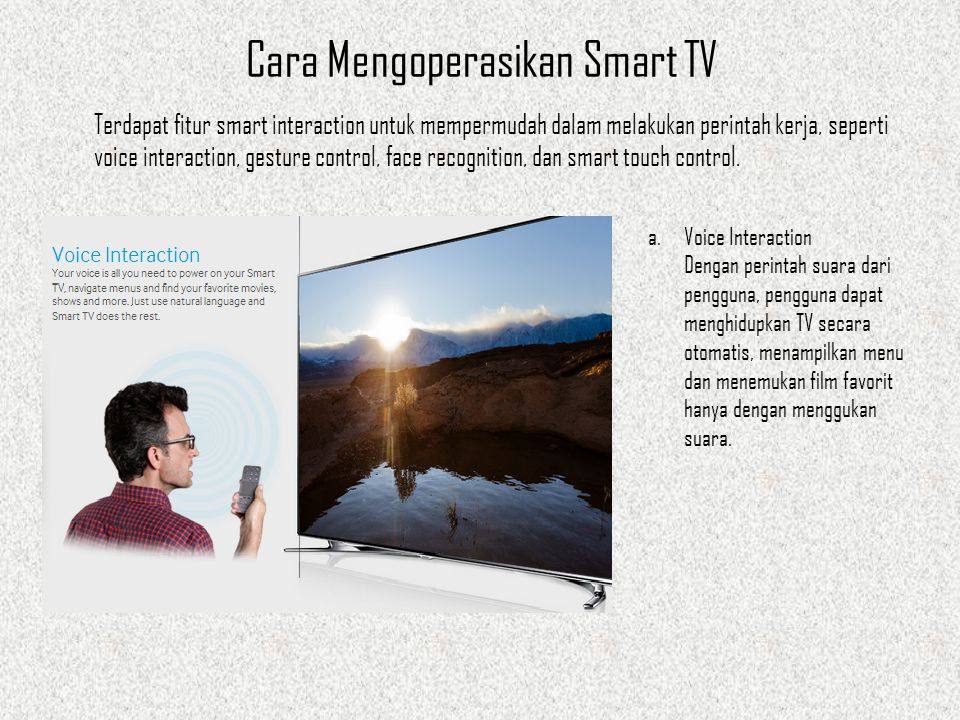 Cara Mengoperasikan Smart TV Terdapat fitur smart interaction untuk mempermudah dalam melakukan perintah kerja, seperti voice interaction, gesture control, face recognition, dan smart touch control.