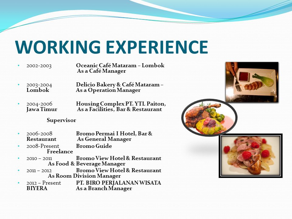 WORKING EXPERIENCE 1998Grand Hyatt Bali Daily worker as a Waiter 1999JCI Conference ASPAC Conference crew as a Airport Reception 1999Grand Hyatt BaliDaily worker as a Waiter 1999Bali Hilton InternationalDaily Worker at F&B Service 2000Café Luna Seminyak Daily Worker as a waiter 2001International IBM ConferenceConference Crew as a Directional 2001Grand Hyatt Bali Daily Worker at Banquet Service 2001Grand Hyatt Bali Daily Worker at Food Production 2001-2002Musro Bali Café, Karaoke & Discotheque As a Asst.
