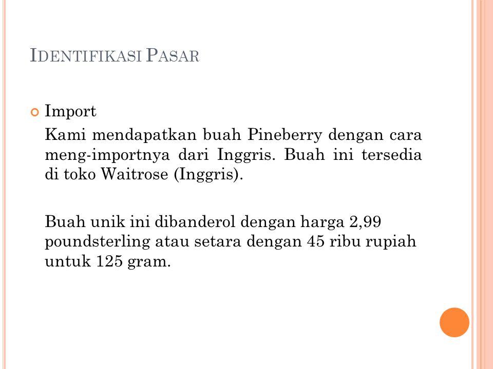 I DENTIFIKASI P ASAR Import Kami mendapatkan buah Pineberry dengan cara meng-importnya dari Inggris.