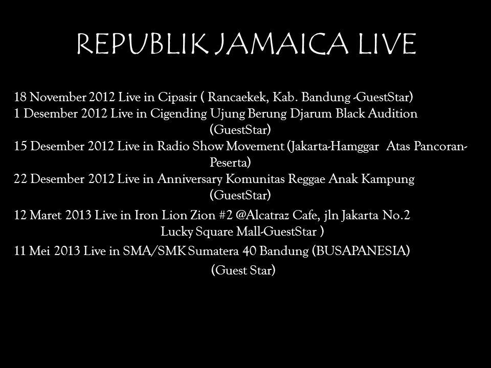 REPUBLIK JAMAICA LIVE 18 November 2012 Live in Cipasir ( Rancaekek, Kab. Bandung -GuestStar) 1 Desember 2012 Live in Cigending Ujung Berung Djarum Bla