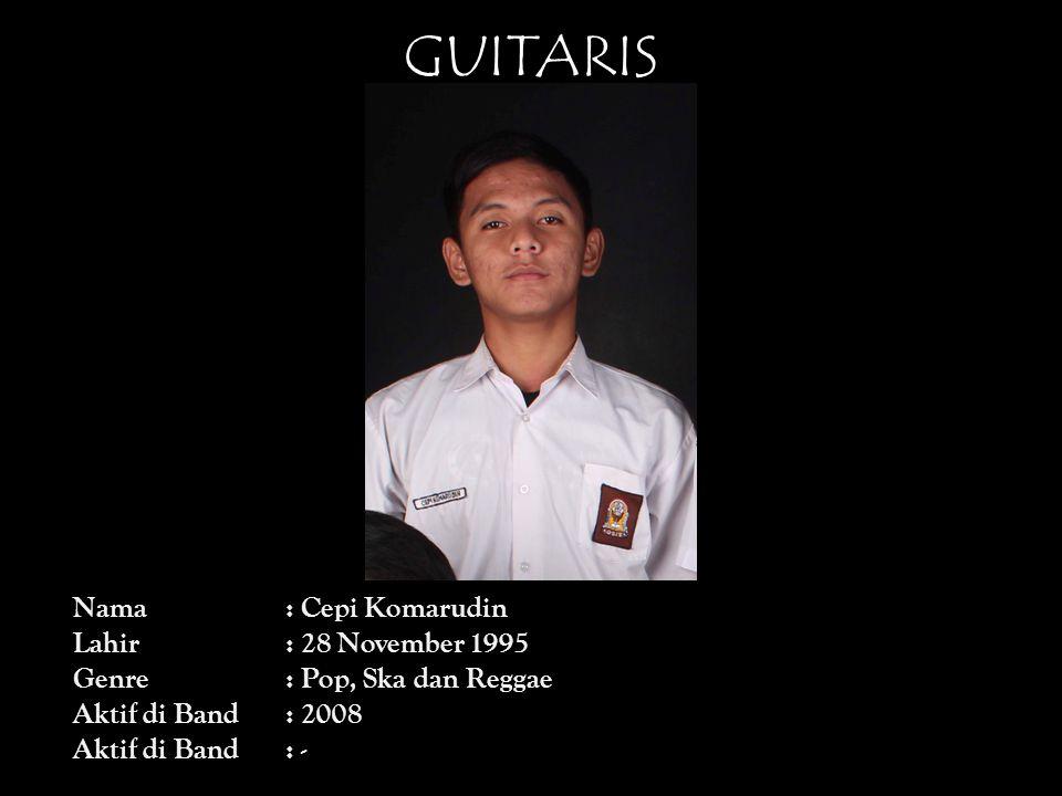 GUITARIS Nama: Cepi Komarudin Lahir: 28 November 1995 Genre: Pop, Ska dan Reggae Aktif di Band: 2008 Aktif di Band: -