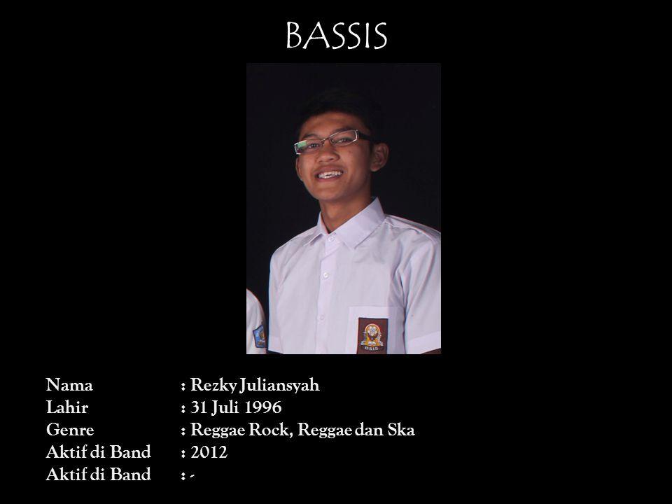 BASSIS Nama: Rezky Juliansyah Lahir: 31 Juli 1996 Genre: Reggae Rock, Reggae dan Ska Aktif di Band: 2012 Aktif di Band: -