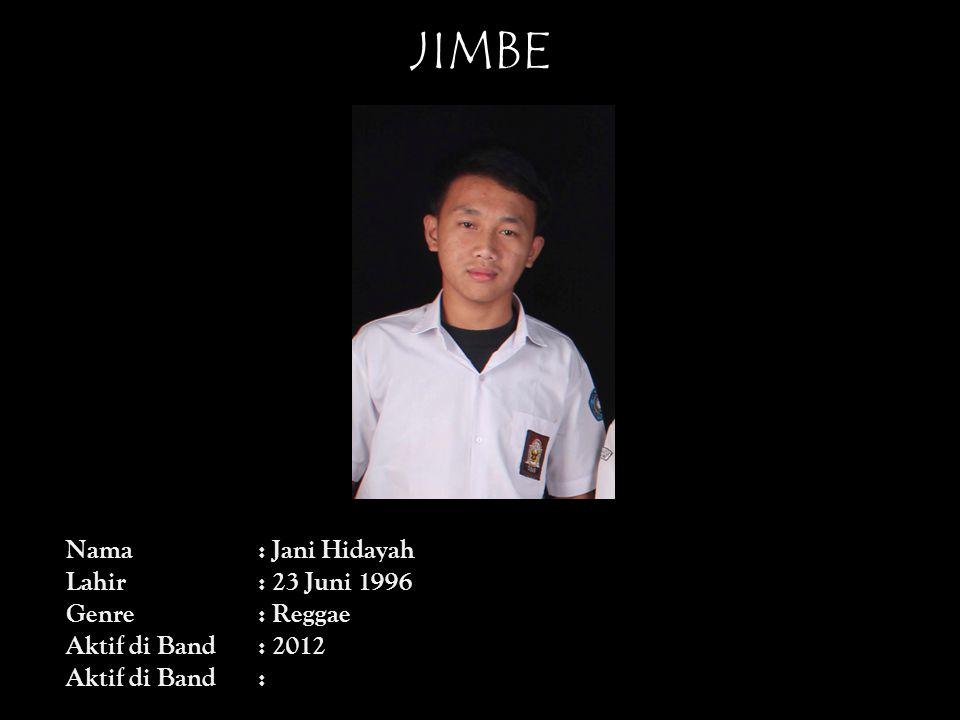 JIMBE Nama: Jani Hidayah Lahir: 23 Juni 1996 Genre: Reggae Aktif di Band: 2012 Aktif di Band: