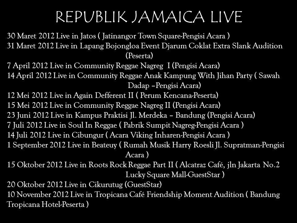 REPUBLIK JAMAICA LIVE 30 Maret 2012 Live in Jatos ( Jatinangor Town Square-Pengisi Acara ) 31 Maret 2012 Live in Lapang Bojongloa Event Djarum Coklat