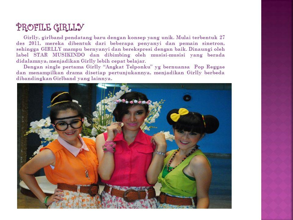 Girlly, girlband pendatang baru dengan konsep yang unik. Mulai terbentuk 27 des 2011, mereka dibentuk dari beberapa penyanyi dan pemain sinetron, sehi