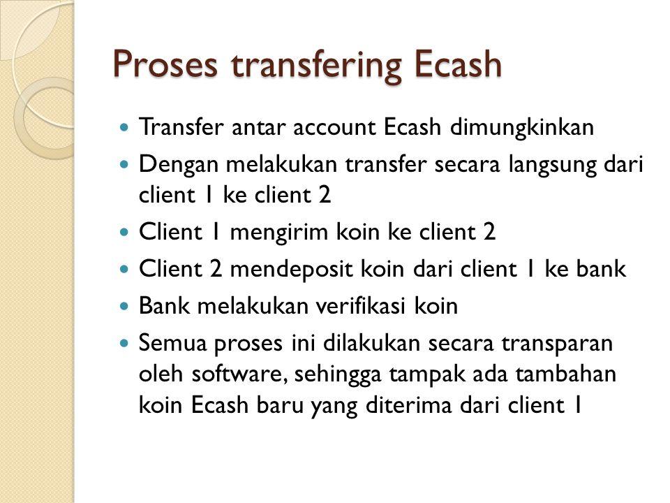Proses transfering Ecash Transfer antar account Ecash dimungkinkan Dengan melakukan transfer secara langsung dari client 1 ke client 2 Client 1 mengirim koin ke client 2 Client 2 mendeposit koin dari client 1 ke bank Bank melakukan verifikasi koin Semua proses ini dilakukan secara transparan oleh software, sehingga tampak ada tambahan koin Ecash baru yang diterima dari client 1