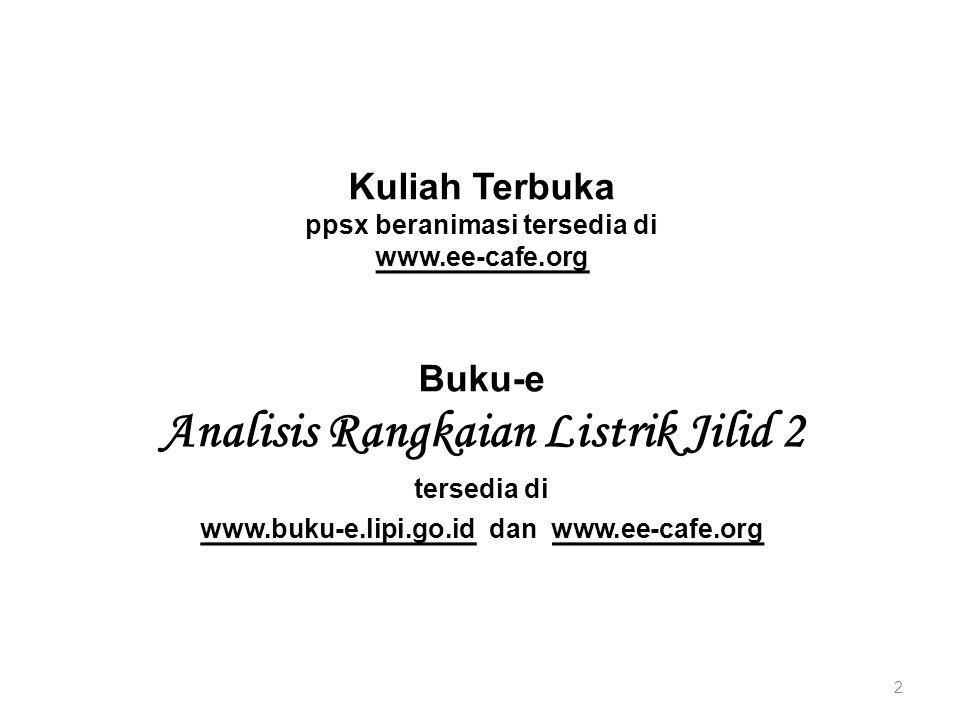 Kuliah Terbuka ppsx beranimasi tersedia di www.ee-cafe.org 2 Buku-e Analisis Rangkaian Listrik Jilid 2 tersedia di www.buku-e.lipi.go.id dan www.ee-ca