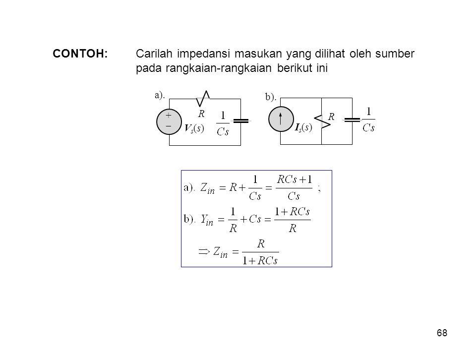 CONTOH: Carilah impedansi masukan yang dilihat oleh sumber pada rangkaian-rangkaian berikut ini a). R ++ Vs(s)Vs(s) R Is(s)Is(s) b). 68