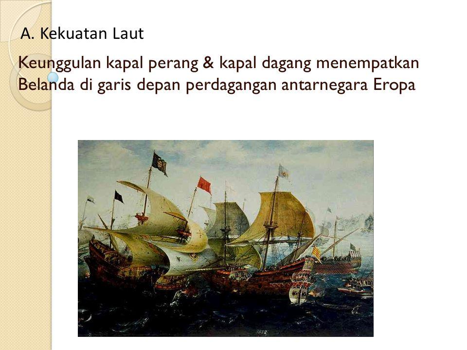 Keunggulan kapal perang & kapal dagang menempatkan Belanda di garis depan perdagangan antarnegara Eropa A. Kekuatan Laut