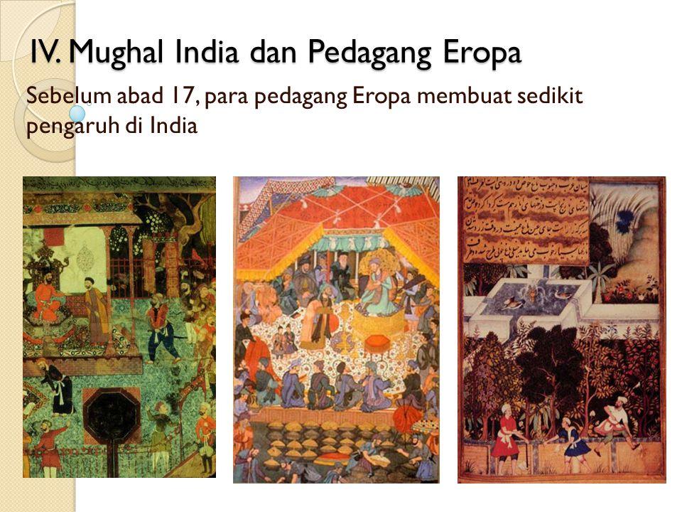IV. Mughal India dan Pedagang Eropa Sebelum abad 17, para pedagang Eropa membuat sedikit pengaruh di India