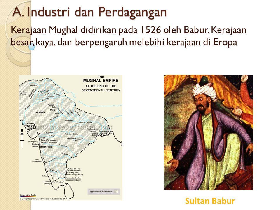 A. Industri dan Perdagangan Kerajaan Mughal didirikan pada 1526 oleh Babur. Kerajaan besar, kaya, dan berpengaruh melebihi kerajaan di Eropa Sultan Ba