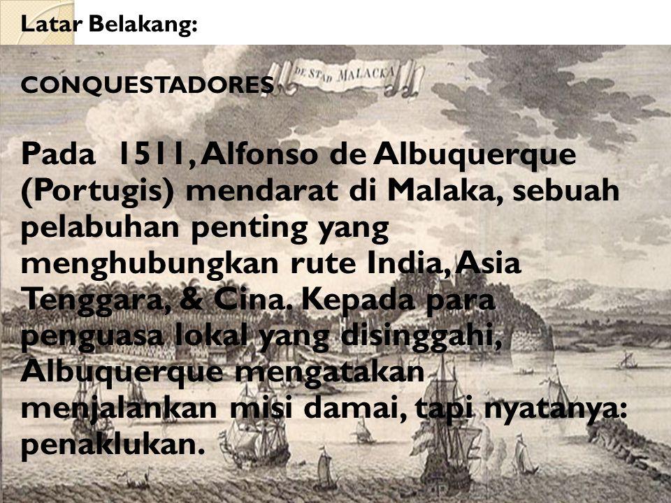 Latar Belakang: CONQUESTADORES Pada 1511, Alfonso de Albuquerque (Portugis) mendarat di Malaka, sebuah pelabuhan penting yang menghubungkan rute India