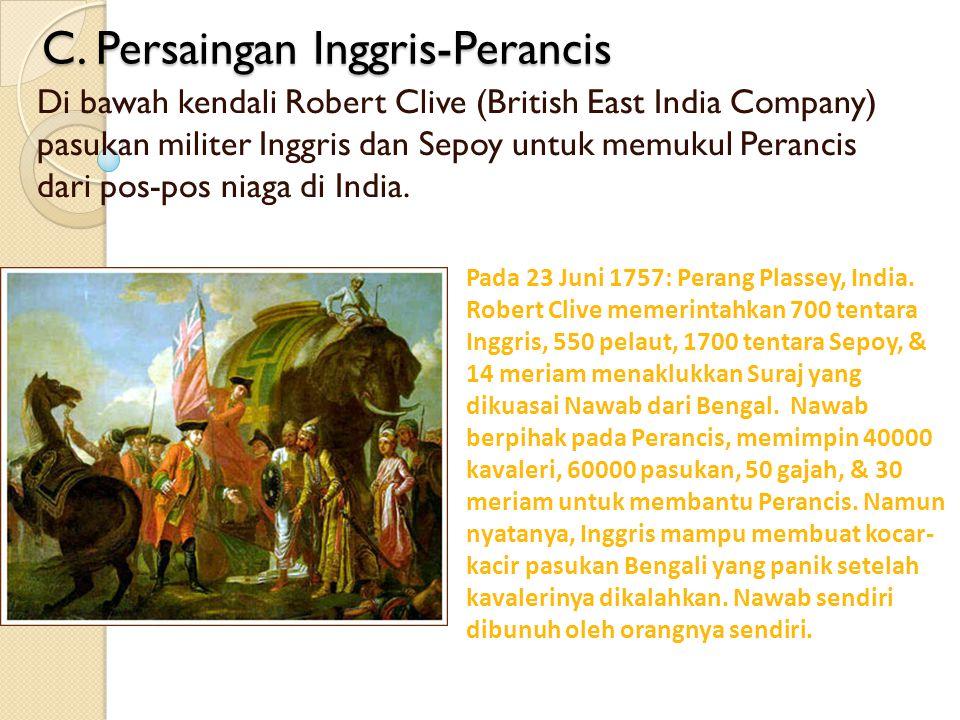 C. Persaingan Inggris-Perancis Di bawah kendali Robert Clive (British East India Company) pasukan militer Inggris dan Sepoy untuk memukul Perancis dar