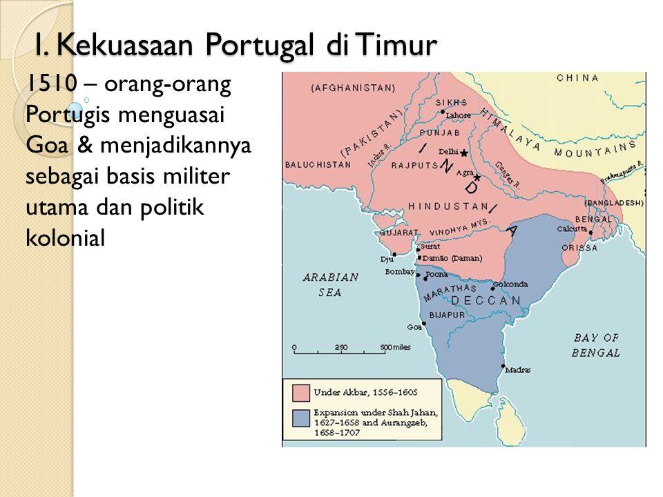 I. Kekuasaan Portugal di Timur 1510 – orang-orang Portugis menguasai Goa & menjadikannya sebagai basis militer utama dan politik kolonial