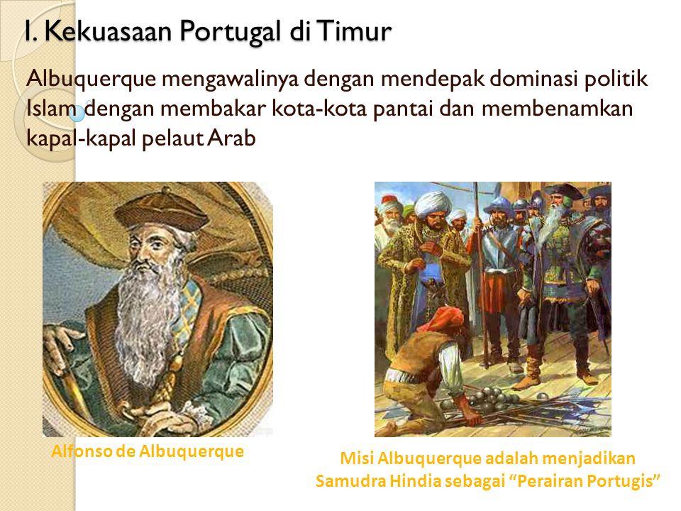 I. Kekuasaan Portugal di Timur Albuquerque mengawalinya dengan mendepak dominasi politik Islam dengan membakar kota-kota pantai dan membenamkan kapal-