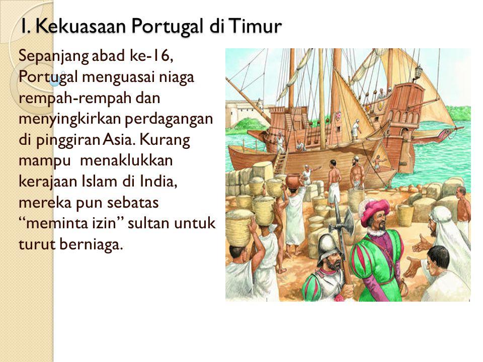 I. Kekuasaan Portugal di Timur Sepanjang abad ke-16, Portugal menguasai niaga rempah-rempah dan menyingkirkan perdagangan di pinggiran Asia. Kurang ma