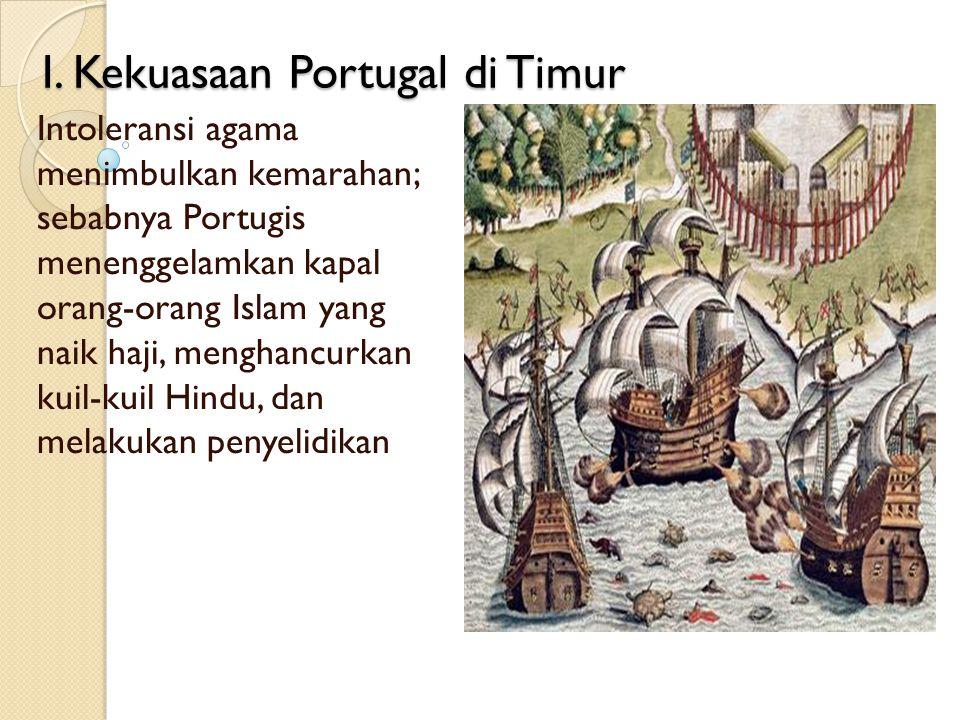 I. Kekuasaan Portugal di Timur Intoleransi agama menimbulkan kemarahan; sebabnya Portugis menenggelamkan kapal orang-orang Islam yang naik haji, mengh