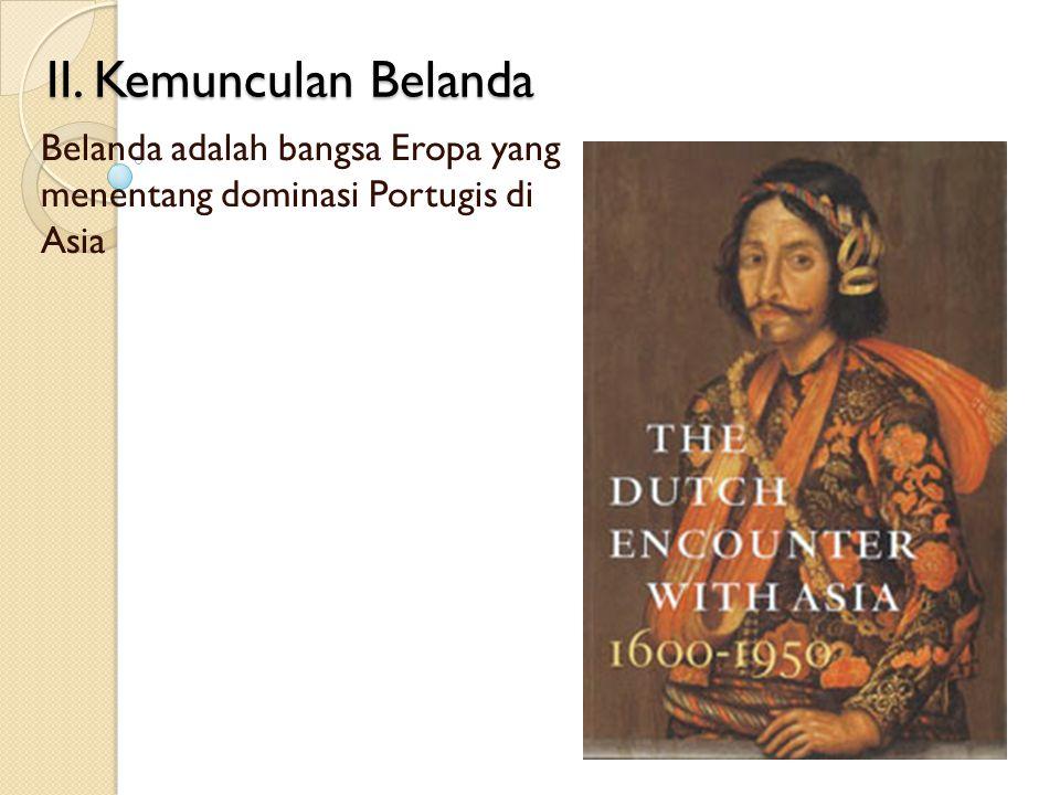 II. Kemunculan Belanda Belanda adalah bangsa Eropa yang menentang dominasi Portugis di Asia
