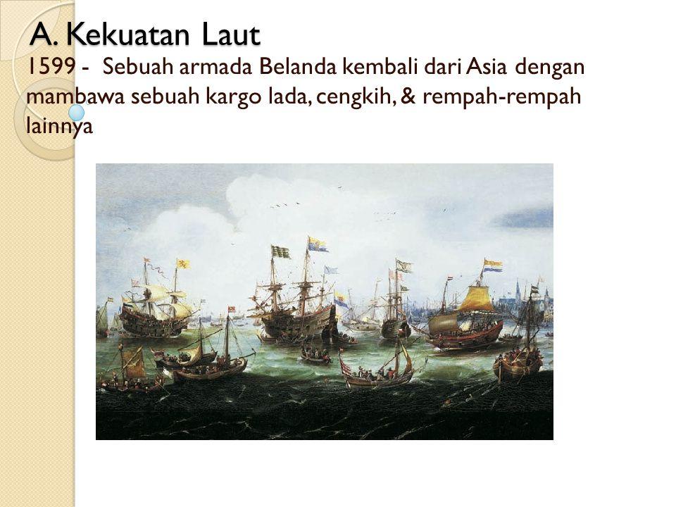 A. Kekuatan Laut 1599 - Sebuah armada Belanda kembali dari Asia dengan mambawa sebuah kargo lada, cengkih, & rempah-rempah lainnya