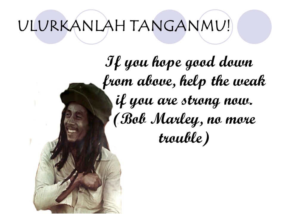 ULURKANLAH TANGANMU. If you hope good down from above, help the weak if you are strong now.