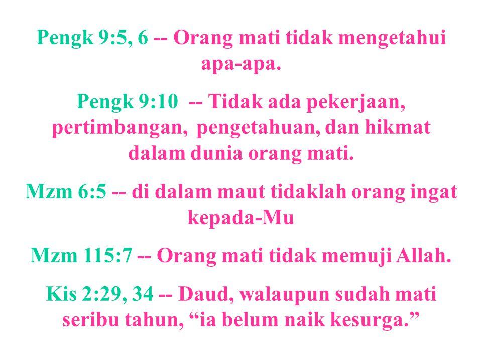Pengk 9:5, 6 -- Orang mati tidak mengetahui apa-apa. Pengk 9:10 -- Tidak ada pekerjaan, pertimbangan, pengetahuan, dan hikmat dalam dunia orang mati.