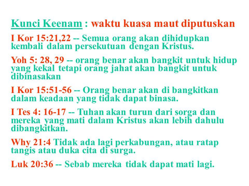 Kunci Keenam : waktu kuasa maut diputuskan I Kor 15:21,22 -- Semua orang akan dihidupkan kembali dalam persekutuan dengan Kristus. Yoh 5: 28, 29 -- or