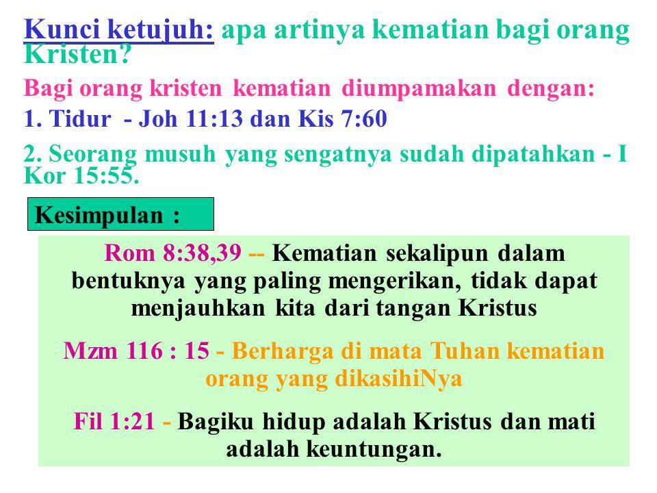 Kunci ketujuh: apa artinya kematian bagi orang Kristen? Bagi orang kristen kematian diumpamakan dengan: 1. Tidur - Joh 11:13 dan Kis 7:60 2. Seorang m