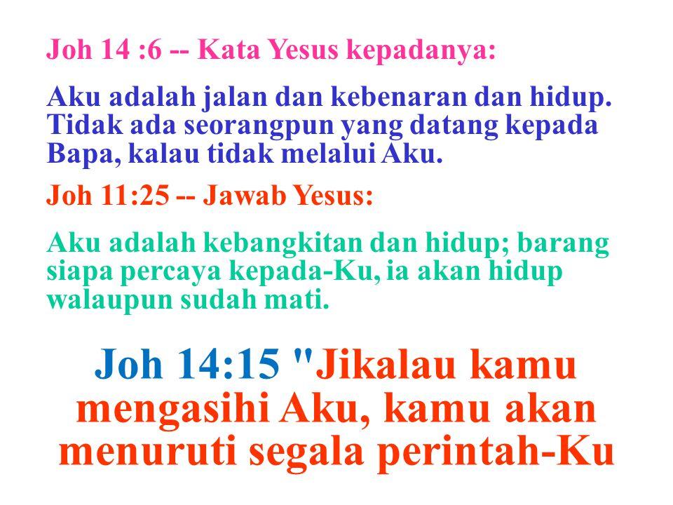 Joh 14 :6 -- Kata Yesus kepadanya: Aku adalah jalan dan kebenaran dan hidup. Tidak ada seorangpun yang datang kepada Bapa, kalau tidak melalui Aku. Jo