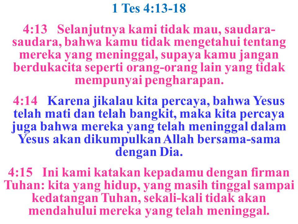1 Tes 4:13-18 4:13 Selanjutnya kami tidak mau, saudara- saudara, bahwa kamu tidak mengetahui tentang mereka yang meninggal, supaya kamu jangan berduka