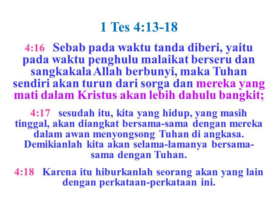 1 Tes 4:13-18 4:16 Sebab pada waktu tanda diberi, yaitu pada waktu penghulu malaikat berseru dan sangkakala Allah berbunyi, maka Tuhan sendiri akan tu