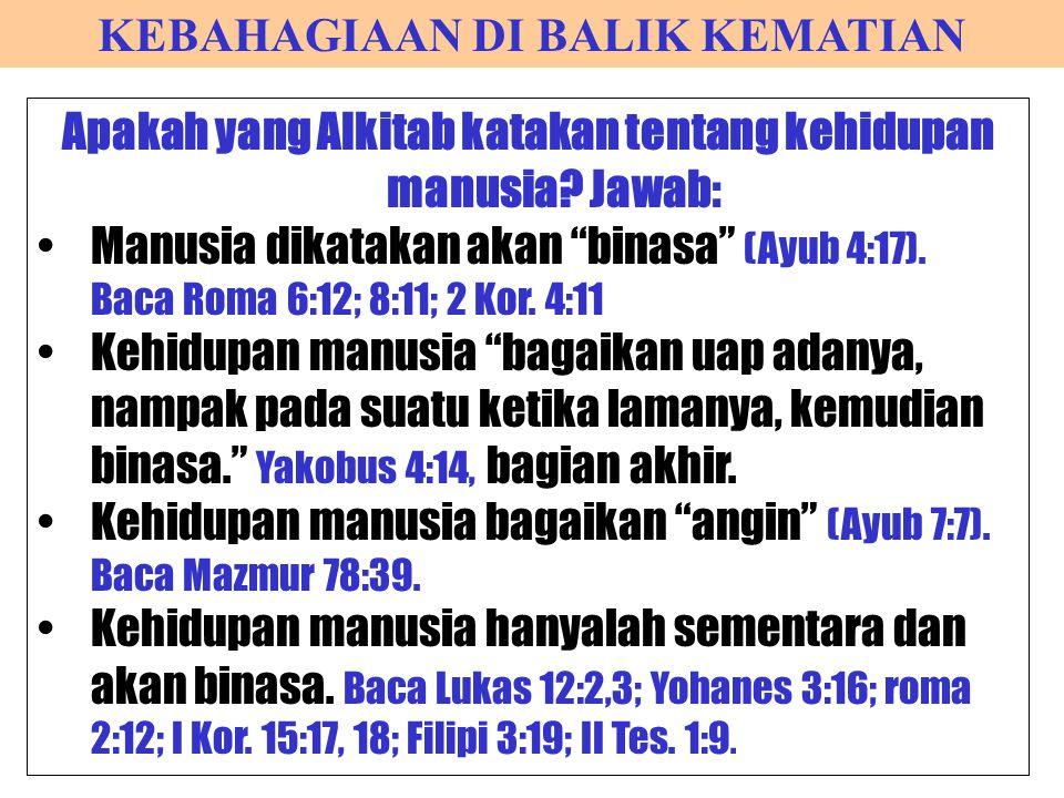 """KEBAHAGIAAN DI BALIK KEMATIAN Apakah yang Alkitab katakan tentang kehidupan manusia? Jawab: Manusia dikatakan akan """"binasa"""" (Ayub 4:17). Baca Roma 6:1"""