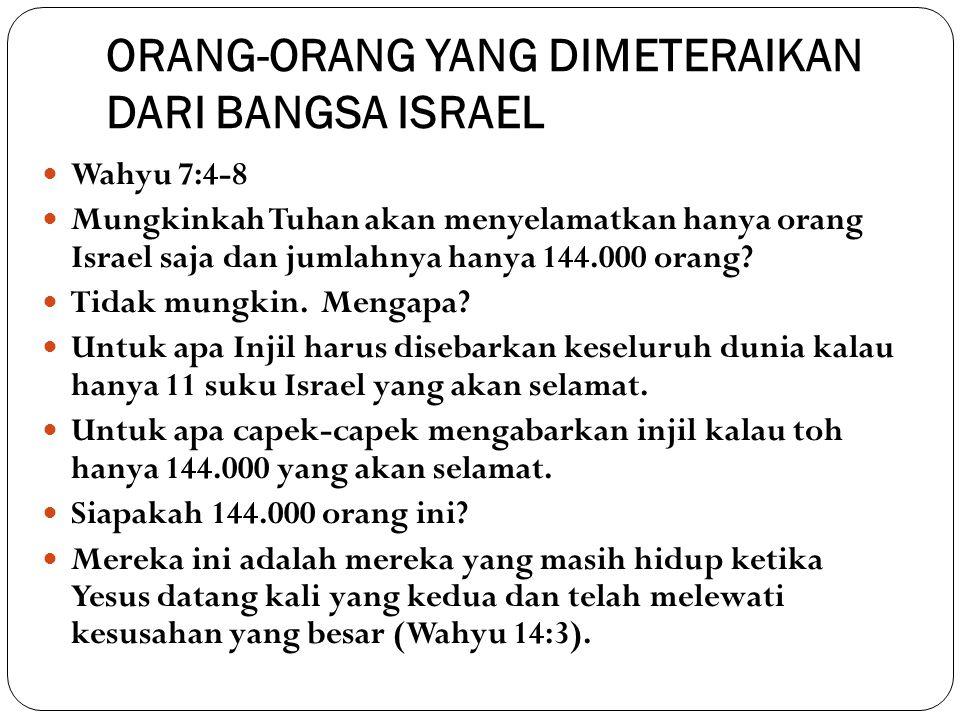 ORANG-ORANG YANG DIMETERAIKAN DARI BANGSA ISRAEL Wahyu 7:4-8 Mungkinkah Tuhan akan menyelamatkan hanya orang Israel saja dan jumlahnya hanya 144.000 orang.