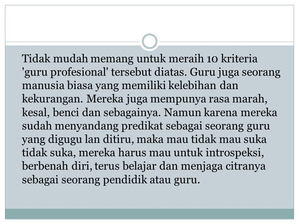 Tidak mudah memang untuk meraih 10 kriteria 'guru profesional' tersebut diatas. Guru juga seorang manusia biasa yang memiliki kelebihan dan kekurangan