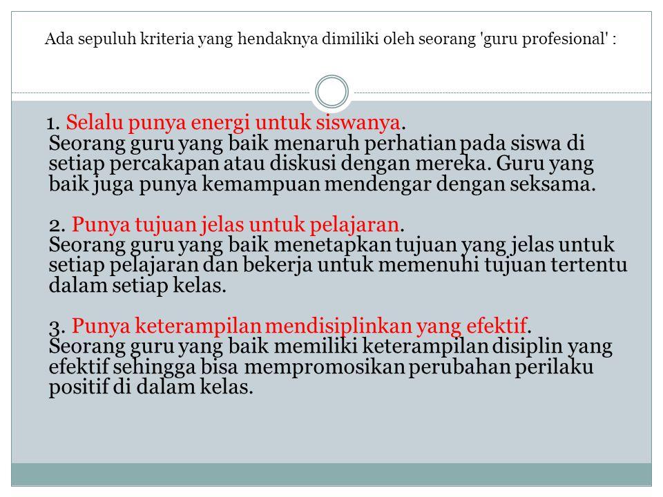 Ada sepuluh kriteria yang hendaknya dimiliki oleh seorang 'guru profesional' : 1. Selalu punya energi untuk siswanya. Seorang guru yang baik menaruh p
