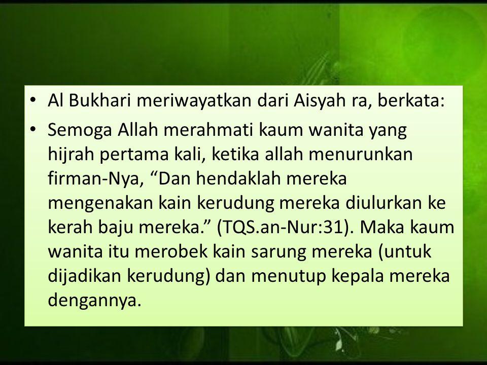 """Al Bukhari meriwayatkan dari Aisyah ra, berkata: Semoga Allah merahmati kaum wanita yang hijrah pertama kali, ketika allah menurunkan firman-Nya, """"Dan"""