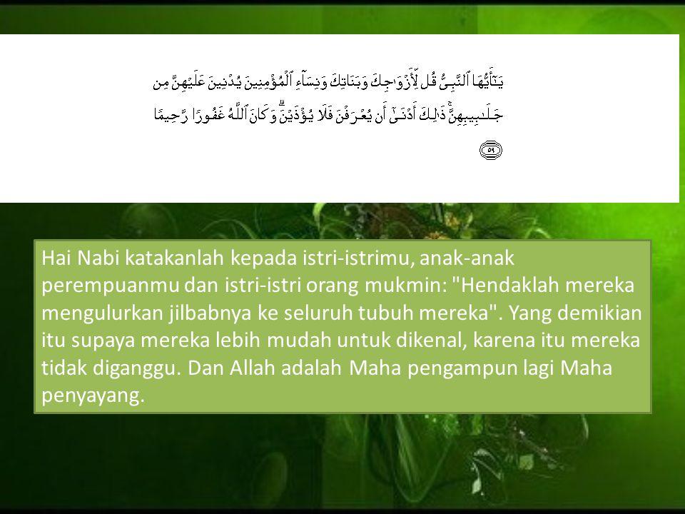 Hai Nabi katakanlah kepada istri-istrimu, anak-anak perempuanmu dan istri-istri orang mukmin:
