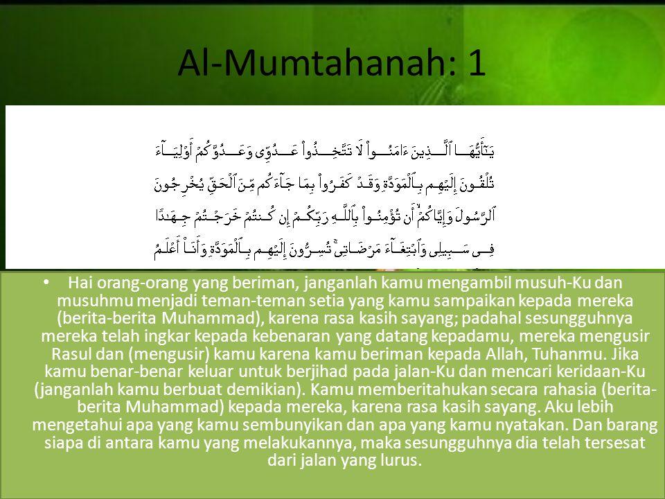 Al-Mumtahanah: 1 Hai orang-orang yang beriman, janganlah kamu mengambil musuh-Ku dan musuhmu menjadi teman-teman setia yang kamu sampaikan kepada mere