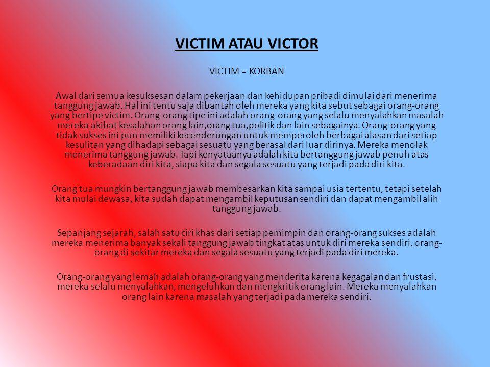 VICTIM ATAU VICTOR VICTIM = KORBAN Awal dari semua kesuksesan dalam pekerjaan dan kehidupan pribadi dimulai dari menerima tanggung jawab. Hal ini tent