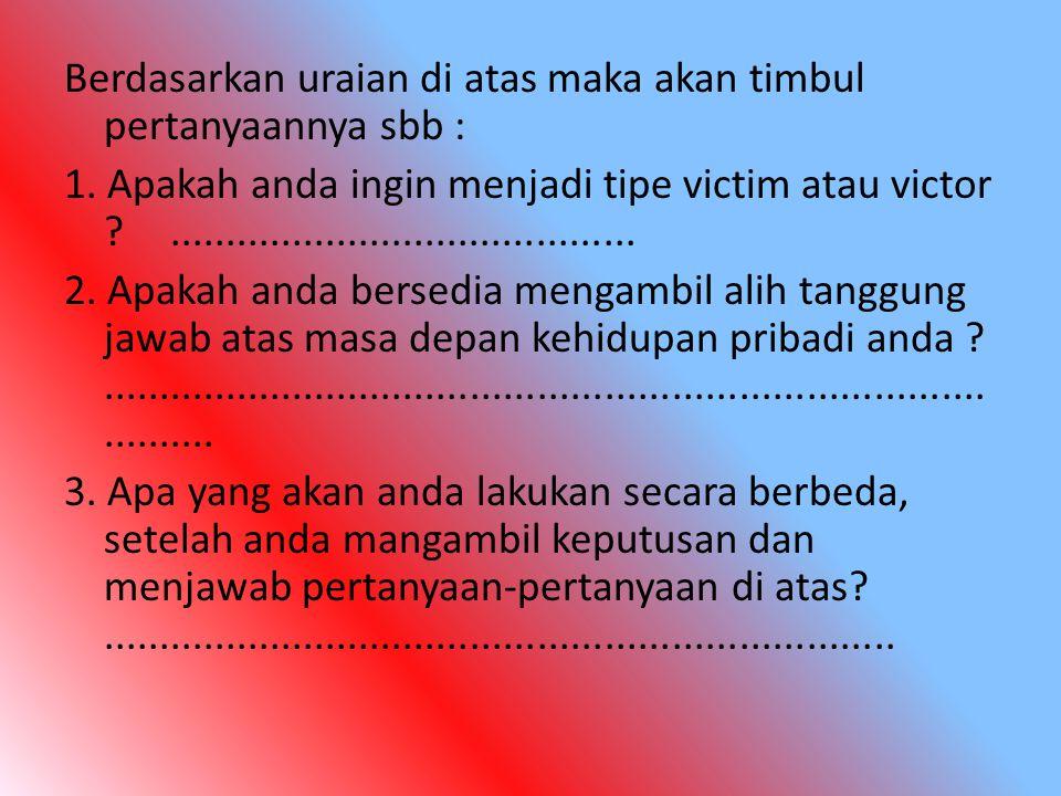 Berdasarkan uraian di atas maka akan timbul pertanyaannya sbb : 1. Apakah anda ingin menjadi tipe victim atau victor ?................................