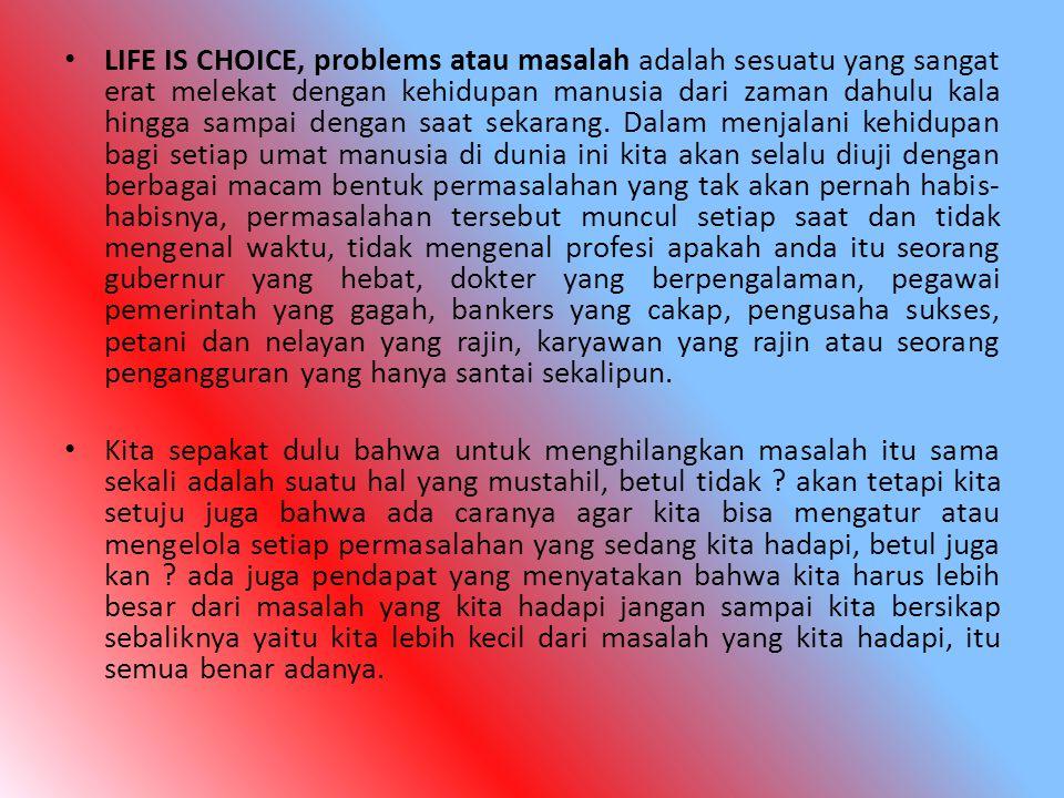LIFE IS CHOICE, problems atau masalah adalah sesuatu yang sangat erat melekat dengan kehidupan manusia dari zaman dahulu kala hingga sampai dengan saa