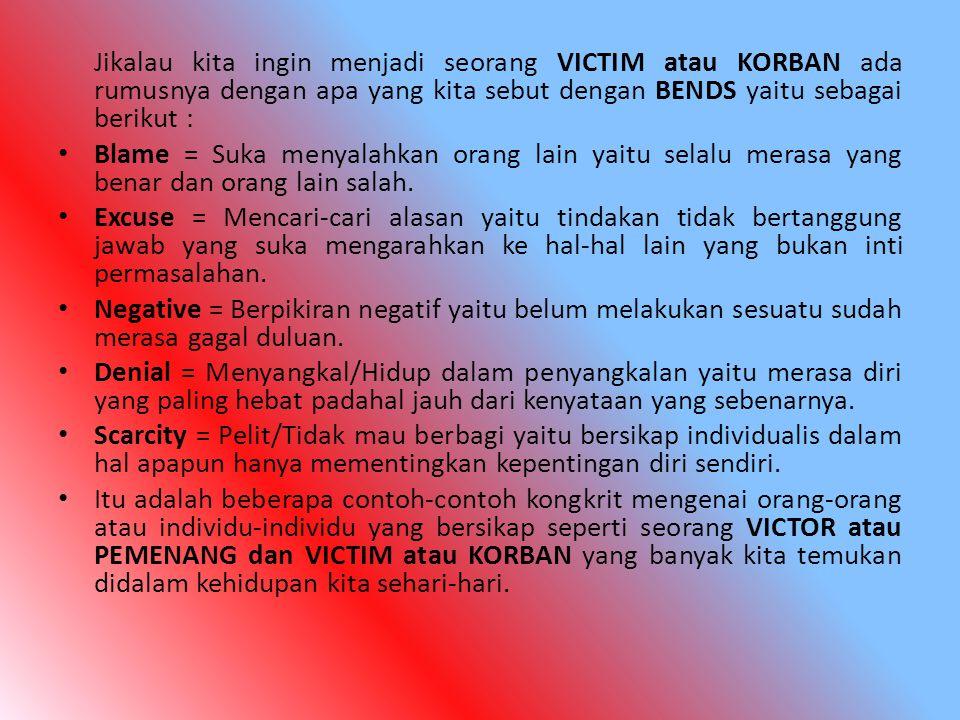Jikalau kita ingin menjadi seorang VICTIM atau KORBAN ada rumusnya dengan apa yang kita sebut dengan BENDS yaitu sebagai berikut : Blame = Suka menyal
