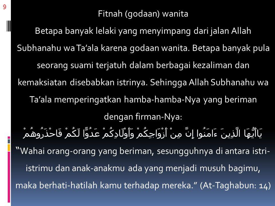 9 Fitnah (godaan) wanita Betapa banyak lelaki yang menyimpang dari jalan Allah Subhanahu wa Ta'ala karena godaan wanita. Betapa banyak pula seorang su