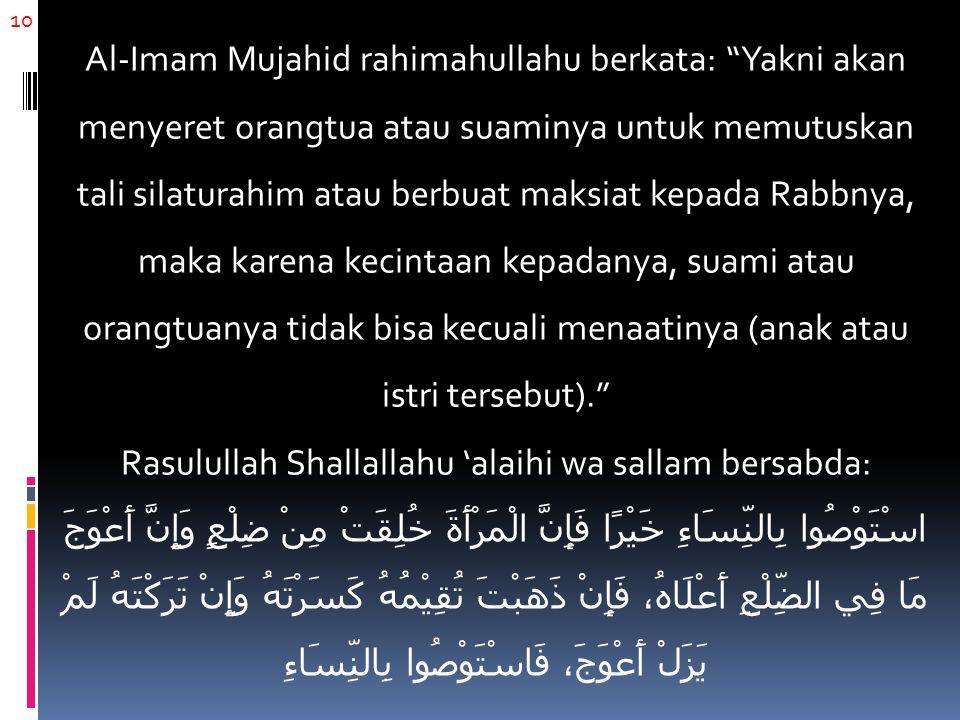 """10 Al-Imam Mujahid rahimahullahu berkata: """"Yakni akan menyeret orangtua atau suaminya untuk memutuskan tali silaturahim atau berbuat maksiat kepada Ra"""