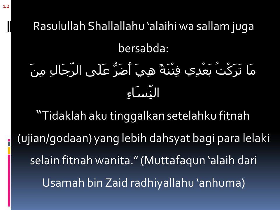 "12 Rasulullah Shallallahu 'alaihi wa sallam juga bersabda: مَا تَرَكْتُ بَعْدِي فِتْنَةً هِيَ أَضَرُّ عَلَى الرِّجَالِ مِنََ النِّسَاءِ ""Tidaklah aku"